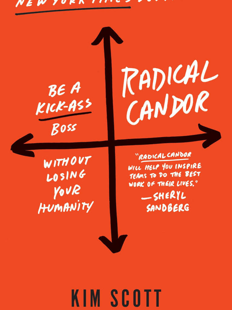 Radical Candor: How Bosses Can Get What They Want by Saying What They Mean