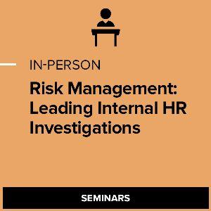 Risk Management: Leading Internal HR Investigations