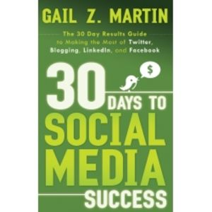 30 Days to Social Media Success: The 30-Day Results Guide to Making the Most of Twitter, Blogging, LinkedIn, and Facebook