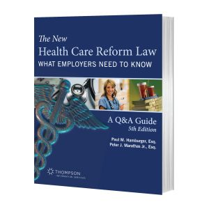 The New Health Care Reform Law: What Employers Need to Know, 5th Edition