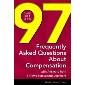 97 Frequently Asked Questions About Compensation: With Answers from SHRM's Knowledge Advisors