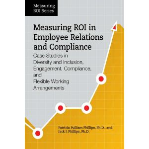 Measuring ROI in Employee Relations and Compliance: Case Studies in Diversity and Inclusion, Engagement, Compliance, and Flexible Working Arrangements