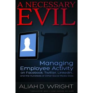 A Necessary Evil: Managing Employee Activity on Facebook, Twitter, LinkedIn . . . and the Hundreds of Other Social Media Sites (e-book)