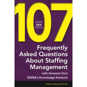 107 Frequently Asked Questions About Staffing Management: With Answers from SHRM's Knowledge Advisors