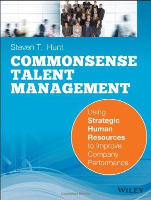 Common Sense Talent Management: Using Strategic Human Resources to Improve Company Performance