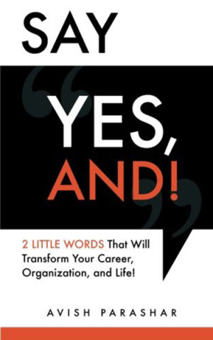 """Say """"Yes, And!"""": 2 Little Words That Will Transform Your Career, Organization, and Life!"""