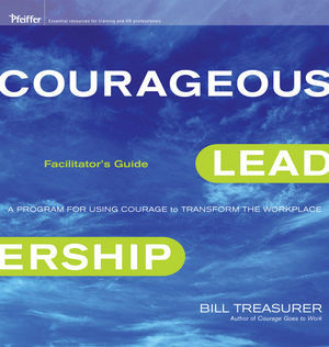 Courageous Leadership: A Program for Using Courage to Transform the Workplace Facilitator's Guide Set