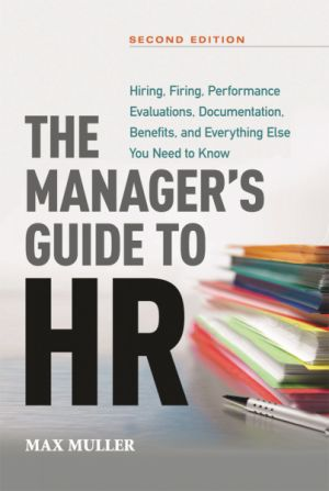 The Manager's Guide to HR: Hiring, Firing, Performance Evaluations,Documentation, Benefits, and Everything Else You Need to Know, 2nd edition
