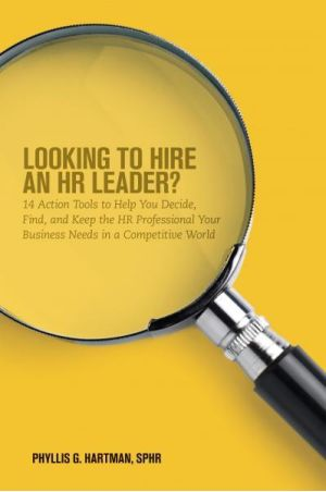 Looking To Hire an HR Leader? 14 Action Tools to Help You Decide, Find, and Keep the HR Professional Your Business Needs in a Competitive World