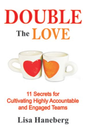 Double the Love: 11 Secrets for Cultivating Highly Accountable and Engaged Teams